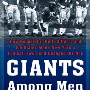Giants Among Men: How Robustelli, Huff, Gifford, and the Giants Made New York a Football Town and Changed the NFL Hardcover book