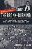 The Bronx is Burning: 1977, Baseball, Politics, and the Battle for the Soul of a City-