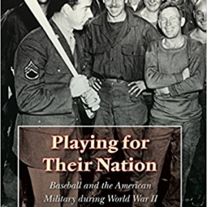 Playing for Their Nation: Baseball and the American Military during World War II (Jerry Malloy Prize