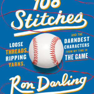 108 STITCHES Loose Threads, Ripping Yarns, and the Darndest Characters from My Time in the Game Ron Darling with Daniel Paisner