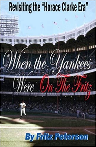 When the Yankees Were on the Fritz: Revisiting the Horace Clarke Years. Paperback – Fritz Peterson