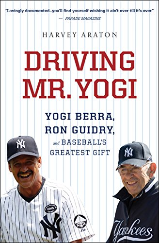 Driving Mr. Yogi: Yogi Berra, Ron Guidry, and Baseball's Greatest Gift by Harvey Araton